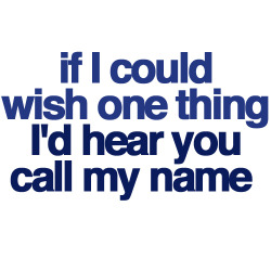 If I could wish one thing, I'd hear you call my name |…