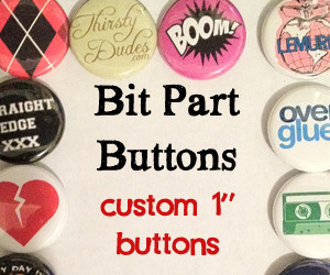"derekneuland:  Bit Part Buttons are having a sale on custom buttons this week! 500 1"" buttons are on sale for $90 (normally $100) and 1,000 is $170 (normally $200). You can get up to 25 different designs with an order of 500, and 50 designs with 1,000. http://www.bitpartbuttons.com/http://www.bitpartbuttons.com/http://www.bitpartbuttons.com/"