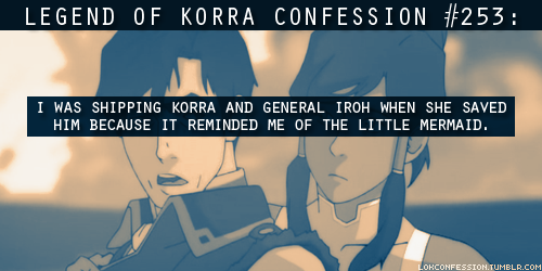 lokconfession:   253: I was shipping Korra and General Iroh when she saved him because it reminded me of The Little Mermaid. submitted by korramint  DUDE I CAN TOTALLY SEE THAT. If I didn't ship Makorra and Irosami so hard, this would be my OTP.