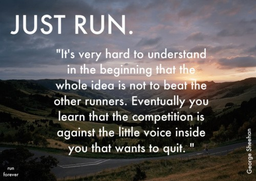 This quote rings true to me. I didn't run track in High School, only the odd relay race on Field Day. I think having spent more time running by myself on a treadmill, track, or trails — as opposed to competitive running — I came to this realization sooner rather than later. On November 18th, 2012, I know as I enter the double digits of that marathon it'll be a inner battle, but one I intend to win.