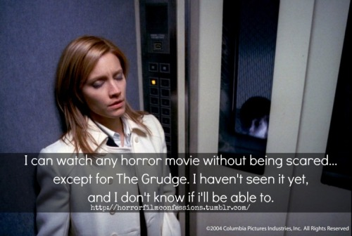 """I can watch any horror movie without being scared… except for The Grudge. I haven't seen it yet, and I don't know if i'll be able to."" (Sent in by Anonymous)"