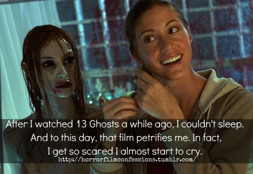 """After I watched 13 Ghosts a while ago, I couldn't sleep. And to this day, that film petrifies me. In fact, I get so scared I almost start to cry."" (Sent in by bo-e-thi-ah)"
