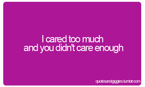 I cared too much and you didn't care enough
