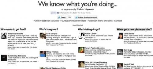 "thenextweb:  A site called ""We Know What You're Doing"", created by Callum Haywood, aggregates public Facebook and Foursquare data based on the following: - Who wants to get fired? - Who's hungover? - Who's taking drugs? - Who's got a new phone number? Yep. Haywood calls this an ""experiment"" and is letting you know that you might be sharing things that are way too personal. (via This Site Knows What You're Doing)"