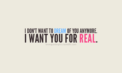 I don't want to dream of you anymore. I want you for real.