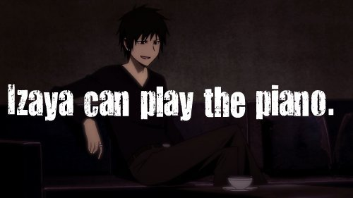 """Izaya can play the piano."""