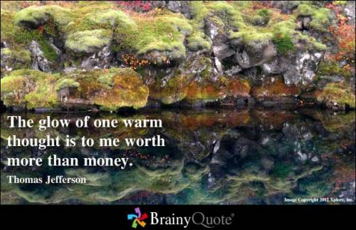The glow of one warm thought is to me worth more than money. - Thomas Jefferson