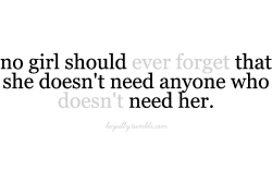 bestlovequotes:  No girl doesn't need anyone who doesn't need her | FOLLOW BEST LOVE QUOTES ON TUMBLR  FOR MORE LOVE QUOTES