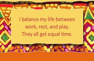 I balance my life between work, rest and play. They all get equal time.~ Louise L. Hay