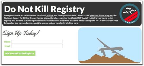 futurejournalismproject:  Do Not Kill Registry Gallows humor:  In response to the establishment of a national 'kill list' and the expansion of the United States' predator drone program, the National Agency for Ethical Drone-Human Interactions has launched the Do Not Kill Registry. Adding your name to the registry will assist us in avoiding accidental casualties in our mission to make the world a safe place for Democracy and Free Enterprise.   That said, don't forget the disclaimer:   Adding your name to the 'Do Not Kill' Registry does not guarantee that you will not be the target of a drone strike but only that an additional review process will be undertaken before you are labeled an enemy militant and added to the national kill list.
