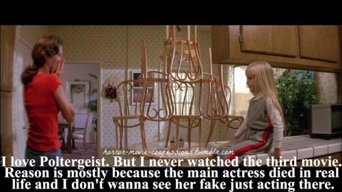 """ I love Poltergeist. But I never watched the third movie. Reason is mostly because the main actress died in real life and I don't wanna see her fake just acting there.."""