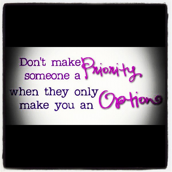 Nice advice!  Don't make someone a priority when they make you an option.  http://raymondgonzalez.com