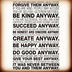 Some choice words about life from Mother Theresa. Wonderful stuff.I'm glad to have been reminded of this - sometimes the futility of action gets to me.  Erosion is a powerful force in this world - monumental catastrophes happen and mountains suddenly are torn into the landscape, and erosion simply begins its work straight away, and before you know it, the mountain is gone.This force of erosion is at work in everything on the planet, I think. People drift apart, relationships slowly grow cold, and what amazing things you achieve today are soon forgotten - and even worse - undone.  BUT!!!  Mother Theresa has the right of it here - that does not matter. Be aware of erosion, but also remember that as a human, you are built in the image of your creator God. You are an earthquake, a disruptor, a changer. That is your job. Change things. Do. Create. Be.  And when erosion takes it away?  Do it again, but a little different this time, just for the hell of it.