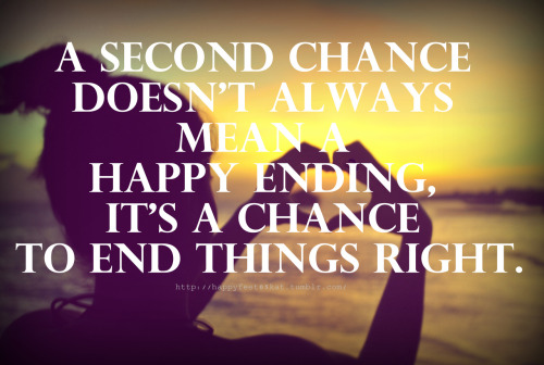 A second chance doesn't always mean a happy ending, it's a chance to end things right.