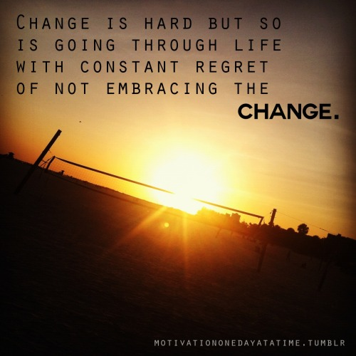 Change is hard but so is the regret of not embracing the change.