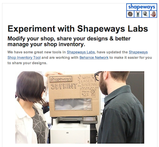 Shapeways | Blog: Shapeways Shop Owner Email Update  If you are a Shapeways Shop owner and did not get the latest email you may want to check your spam filter (oh no) or subscribe to get the latest news (oh yes) to make the most of your Shapeways shop.