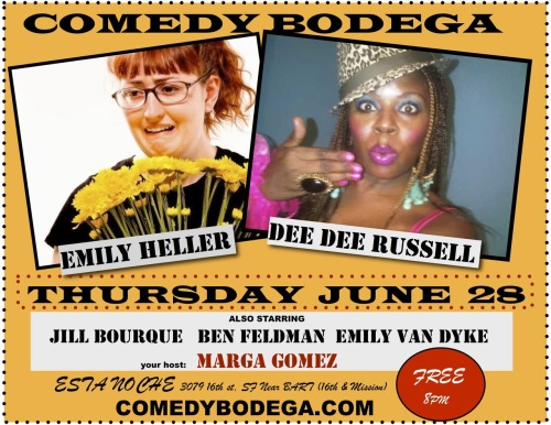 6/28. Comedy Bodega @ Esta Noche. 3079 16th St. SF. Free. 8PM. Featuring Emily Heller, Dee Dee Russell, Jill Bourque, Ben Feldman and Emily Van Dyke. Hosted by Marga Gomez.