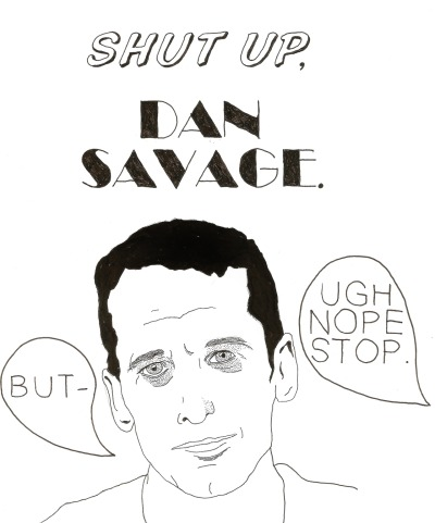 "chubadubdub:  amajor7:  Dan Savage (founder of the ""It Gets Better"" project) is a perfect example of the whole ""LGBT pride so long as you're only a white cisman and nothing else"" community. Here are a few of the things he's done: He has called trans* people ""trannies"" and ""shemales"", as well as told a parent they were selfish for not waiting until their child has graduated from high school to have their sex-change operation. [x] He has attacked a rape survivor over her relationship with her husband [x] Savage falsely labeled Washington State Attorney Rob Mckenna as transgender as a joke(?) [x] He has stated that ""avoiding bi guys is a good rule of thumb for gay men looking for long-term relationships."" [x] You can find more of his sexist, racist, transphobic, biphobic comments here.  because people keep asking me why Dan Savage is awful and I really cant articulate sentences in general."