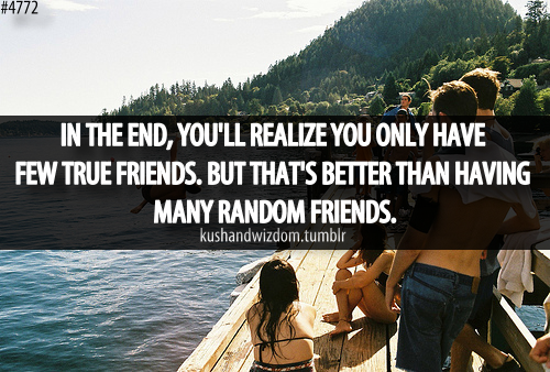 Like I've always said. The few friends that I have are the only ones I need..