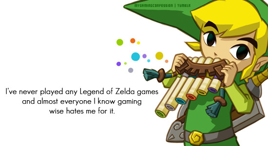 mygamingconfessions:  I've never played any Legend of Zelda games and almost everyone I know gaming wise hates me for it.