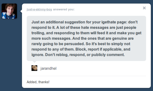 The response I got to a message sent to http://hate-help-hotline.tumblr.com/ My point is now the #1 recommendation on their igethate page: http://hate-help-hotline.tumblr.com/igethate But hey, I'm just an old fogey who doesn't get how things actually work on tumblr or what would help people… ;-)