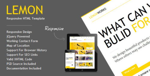 Lemon - Responsive Portfolio Template Lemon is a portfolio oriented, high contrast HTML template designed in a clean and minimalistic style. It has a responsive layout that looks great on mobile and tablet devices. The main point of focus is represented by home page slider which scales down automatically depending on your screen resolution. Template contains blog page with different type posts represented by different icons, filterable portfolio with details page, descriptive about page and contact page with expandable map of location and working contact / business query form.