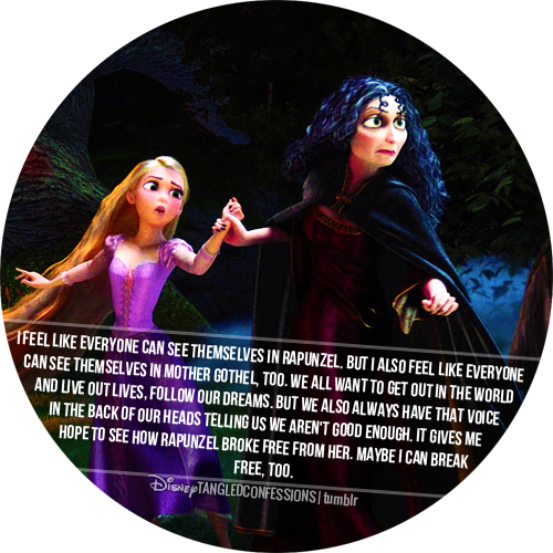 """I feel like everyone can see themselves in Rapunzel. But I also feel like everyone can see themselves in Mother Gothel, too. We all want to get out in the world and live out lives, follow our dreams. But we also always have that voice in the back of our heads telling us we aren't good enough. It gives me hope to see how Rapunzel broke free from her. Maybe I can break free, too."""