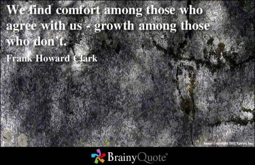 We find comfort among those who agree with us - growth among those who don't. - Frank Howard Clark
