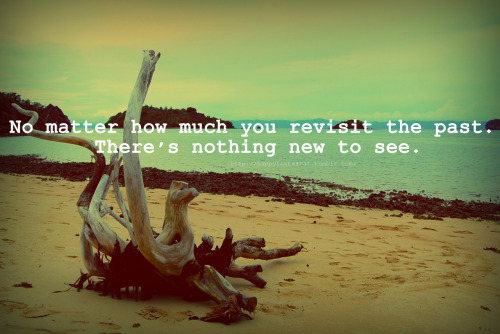 No matter how much you revisit the past. There's nothing new to see.