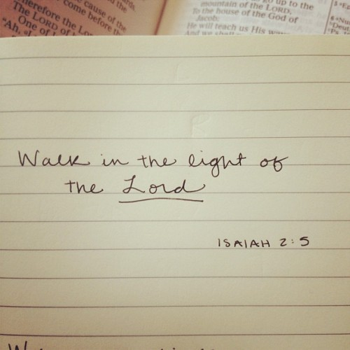 Walk in the light of the Lord. Isaiah 2:5