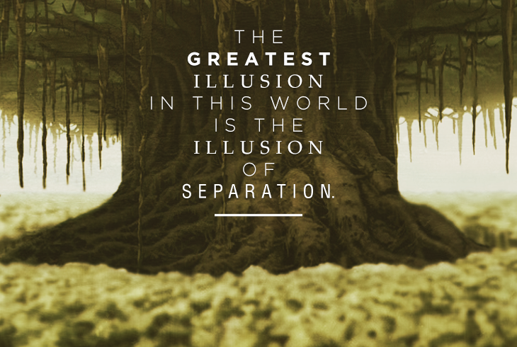 """The greatest illusion in this world is the illusion of separation. Things you think are separate and different are actually one and the same."" -Guru Pathik"