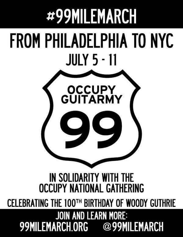 "paulcurrier:  National Occupy Guitarmy 99 Mile March, July 5-11 2012  Posted on June 27, 2012, 6:44 p.m. EST by OccupyWallSt  A call for support from Occupiers, Friends, and Musicians from Philadelphia to New York City The Occupy Guitarmy is spearheading #99MileMarch from Philadelphia to New York City from July 5 to July 11, 2012 in honor of Woody Guthrie's 100th birthday (July 14, 2012) and in celebration of the National Gathering of Occupy movement. We call on Pennsylvania, New Jersey, and New York musicians, social justice activists, union members, and occupy supporters to help support our action. We actively seek: daily, overnight, and long haul marchers, daily location event organizers, street medics, guitar techs, kitchen staff, live-streamers, caravan vehicles, oral historians, and general volunteers. We ask that marchers, volunteers, and on-site supporters of our action visit our website (www.99milemarch.org) to engage with us in advance. Please contact us if you plan to march with us! For more information and details on how to get involved, visit 99milemarch.org and @99MileMarch The Occupy Guitarmy is calling for a National Guitarmy to convene in Philadelphia for a July 4 show of solidarity in performing ""This Land Is Your Land"" at Independence Mall. The next day, we will embark on a 99 mile journey of song and community as they march back to New York City singing songs from the Guthrie catalog, as well as social justice favorites such as ""We Shall Not Be Moved,"" ""Which Side Are You On?"" and ""El Pueblo Unido."" All songs, chords, and lyrics can be found on our website (www.occupyguitarmy.tumblr/com and 99milemarch.com) Along the seven day journey, the Occupy Guitarmy will stop in local communities to teach and learn songs, discuss issues facing local residents, and perform with local musicians. We welcome musicians, marchers, teachers, union members, community music groups, summer camps, marching bands, rock bands, hip hop crews, and any other musical or social justice groups to join us on our daily walks and our daily stops. We ask that each town and city we walk through make us welcome with an event, protest action, discussion, pot luck, or other community event in which we can play, learn songs, and talk with local community members about the power of music for social justice and the crisis facing our pubic school arts education. Along the way we hope to raise awareness of the importance of music as part of our civic culture, and discuss the negative impact of the erosion of public arts education funding in the last decades. Each mile that we march we ask to have sponsored by supporters through a walk-a-thon for the K-12 school instrument donation group Mr. Holland's Opus Foundation. We will also be collecting stories of local musicians, teachers, students, parents, and everyday folks about the role of public school music programming in their lives, about current and past budget cuts to music programs, and about feasible local, regional, and national solutions for these problems. The Occupy Guitarmy is a leaderless brigade of instrumentalists and singers who first organized for the New York City actions of May Day. Numbering in the hundreds, assembled with guitars, ukeleles, cellos, violins, basses, noisemakers, and voices, they marched to Union Square to play on stage with progressive activist-musician Tom Morello. The guitarmy maintains an online instructional guide of chords, lyrics MP3s, and videos so that everyone can learn their set list, and encourages progressive groups and local Occupies to start their own guitarmy by downloading a specially prepared ""kit"" that includes music, graphics, notes on organizing, and other resources. Once the Occupy Guitarmy begins its journey, we will feature live streaming, daily blogging, and tweeting (@99MileMarch), and actively invite media and everyday folks to share and discuss our action."
