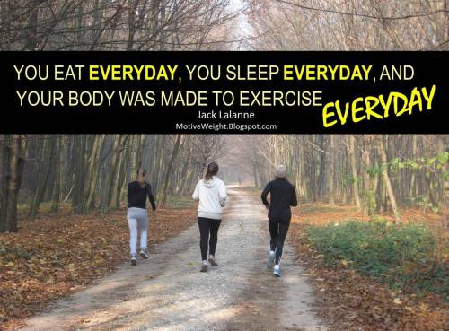 motiveweight:  You eat EVERYDAY, you sleep EVERYDAY, and your body was made to exercise EVERYDAY. -Jack Lalanne