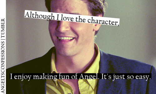 Although I love the character, I enjoy making fun of Angel. It's just so easy.