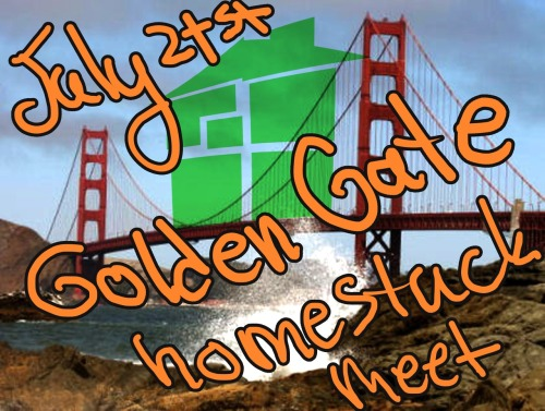 norhuu:  GOLDEN GATE PARK HOMESTUCK MEETUP WE WANT YOU SF-Bay area homestucks! WHERE: George Washington Bicentennial Grove in Golden Gate Park.  The address is:  George Washington Bicentennial Grove San Francisco, CA 94122 It's a bit out of the way, but that means WE GET TO MAKE ALL THE NOISE WE WANT. FINALLY.  On google maps: https://maps.google.com/maps?hl=en&safe=off&q=george+washington+grove+golden+gate+park&ie=UTF-8  WHEN: Saturday July 21st, 2012 Starting at 1 pm and running till we can't party no-more(5ish) AWESOME THINGS WE'RE DOING THERE: -Cosplay: You can wear whatever you want, so long as we don't see any of them private bits.  -Picnicking!!! Bring blankets to sit on for reasons. -Potluck: Since this is out of the way, bringing food is a great idea! Contribute if you can. If you know you're allergic to anything, or don't want to eat un-known food, please make sure to feed yourself.  -Can Town project: We will be constructing a town out of any non-perishable food items that you can manage to bring. All these items will be collected at the end and donated to the Redwood Empire Foodbank. THERE WILL BE PRIZES for the three people who donate the most to this, because it's a good cause(there will probably be a captchalogue messenger bag as one of those).  -STRIFE: We will be playing strife (which is just the game ninja's renamed because we're awesome homestucks). We might do prizes for this too :D -Twister: If we can find our twister game that will be available. Maybe other people bring their games too? -Pictures: At 4:13 pm we're going to take a group picture, and perhaps more(?) at request. AND ONE LAST THING: If you do plan on coming, please give some indication. We do have to pay for the cost of the permit and that $ amount changes depending on how many participants are involved.  If you have any questions, you can ask me, or my co-organizer Lingaring.  HOPE TO SEE YOU THERE BROS!!!!!!!!!!!!!!!!!!!  Not sure if I reblogged this already?? Probably not but yeah~Here's the meet I'm going to u v u