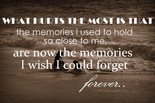 What hurts the most is that the memories I used to hold so close to me, are now the memories I wish I could forget forever..