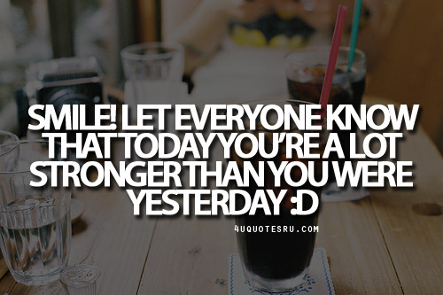 mcquotes28:  Quote:Smile! Let everyone know that today you're a lot stronger than you were yesterday :D Looking for more quotes, quotations, message, love quotes, quote of the day, and more. CLICK TO ENJOY READING PLUS BONUS OF LESSONS IN LIFE. Daily 4uquotesru.  I love this quote!