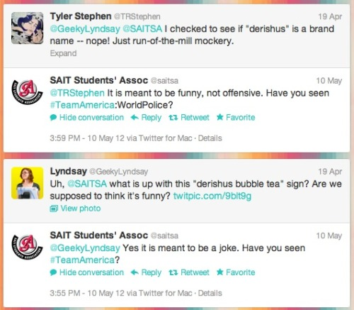 "I'm reading the SAIT Students' Association's Twitter feed to find information for an upcoming show and I came across the above from awhile back (in case you're confused and/or too lazy to go to the Twitpic link, it's basically a menu sign describing bubble tea as ""derishus""). Three things: When your excuse for propagating racism is that it comes from Team America, then I dunno, seinfeld dot gif. What more is there to say in regards to this point, that I want to ship people who use excuses like this to a deserted island off the coast of I don't care, just get away from me and the rest of civilized society? Okay, white people. Listen up. Most POC don't care if what you said was meant as a joke or not, what's offensive is offensive. To put it another way, WE DON'T CARE ABOUT INTENT. To put it one last way, why are you making the joke? Is it to sell bubble tea? Not a good idea in this instance! Not a good idea in 99.999% of instances, in fact. Good job to the SAIT Students' Association for taking almost a month to reply to tweets which questioned the racist signage on your campus! You guys clearly value an inclusive environment for the students you supposedly represent. …and 2012, the year when every kind of awful -ism just seems just so much more apparent than any other year I've been alive, rolls on. In case you were wondering, I didn't find the information I was looking for. However, I did find shitty excuses for racist signage, that which contains 100% of my recommended outrage dosage. Always a good thing."