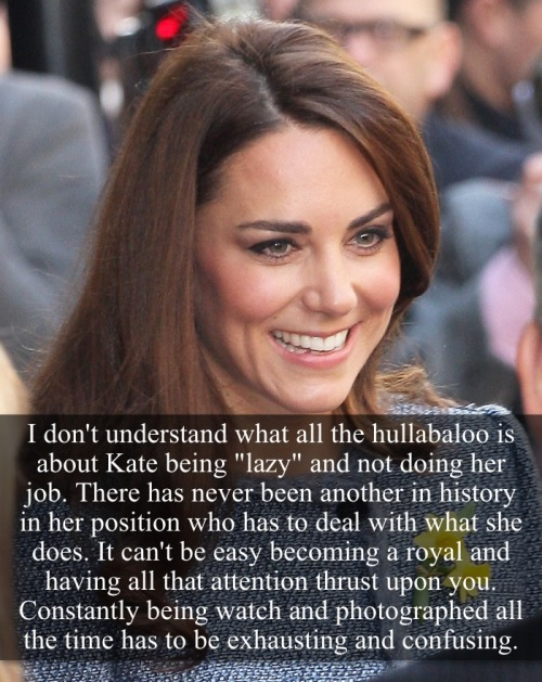 "royal-confessions:  [Post by Mary] ""I don't understand what all the hullabaloo is about Kate being ""lazy"" and not doing her job. There has never been another woman in history in her position who has to deal with what she does. It can't be easy becoming a royal and having all that attention thrust upon you. Constantly being watched a photographed all the time has to be exhausting and confusing."" — Submitted by theusualmischief  Seriously? No woman in her position in history? Try all female Royals EVER. Or perhaps just the Queen, Anne, Diana, Camilla and Sophie and all had it worse then her. Also they were out all the time working and having the cameras in her face while Kate is shut away a part from 2hrs a month when she deems us worthy of her presence."