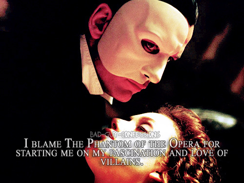 "bad-guy-confessions:  ""I blame The Phantom of the Opera for starting me on my fascination and love of villains.""  Yes. Yes I do. Cuz POTO was my first fandom."