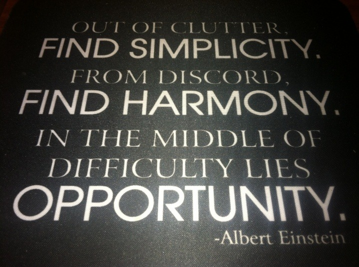Three Rules of Work: Out of clutter find simplicity; From discord find harmony; In the middle of difficulty lies opportunity. Albert Einstein
