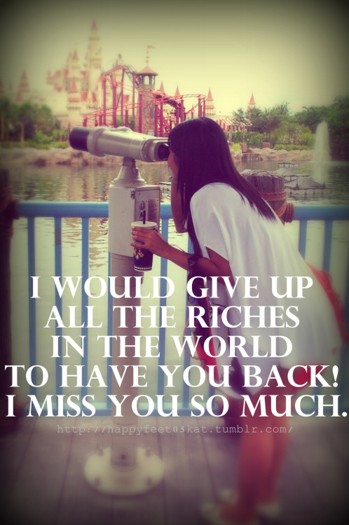 I would give up all the riches in the world to HAVE YOU back! I MISS YOU SO MUCH.