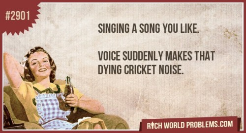 Singing a song you like.    Voice  suddenly makes that dying cricket noise. http://www.richworldproblems.com/Problems/Singing-a-song-you-like/81391
