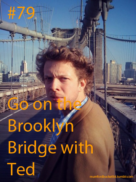 Submitted by lizdwane Go on the Brooklyn Bridge with Ted please anon, This one is kinda over the line in a way