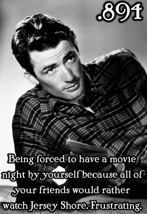 justlittleclassicfilmthings:  Being forced to have a movie night by yourself because all of your friends would rather watch Jersey Shore. Frustrating. Submitted by: all-of-me7 (Ugh, story of my life.)
