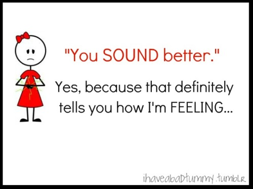 "ihaveabadtummy:  ""You SOUND better."" ""Yes, because that definitely tells you how I'm FEELING…"""
