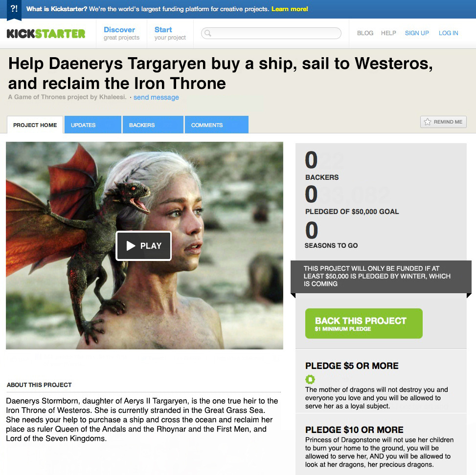 Hello.  For a few dollars, you can help Daenerys Stormborn reclaim the Iron Throne of Westeros.  Come-on, we only need $49,999 to help purchase a ship and cross the ocean and help Daenerys reclaim her throne. You will also be allowed to look at her dragons and not be destroyed…