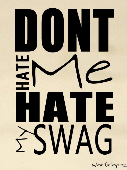 x_X  Don't Hate Me Hate My SWAG #WarGraphz ;$