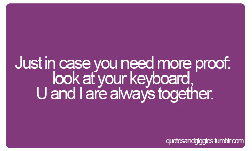 Just in case you need more proof: look at your keyboard, U and I are always together.