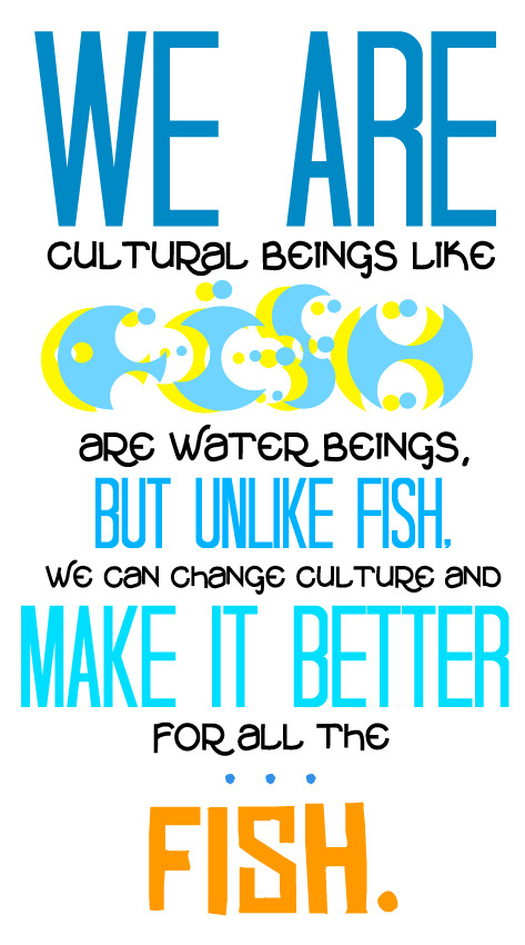 """We are cultural beings like fish are water beings, but unlike fish, we can change our culture and make it better for all the… fish.""  - Hank Green (x)"